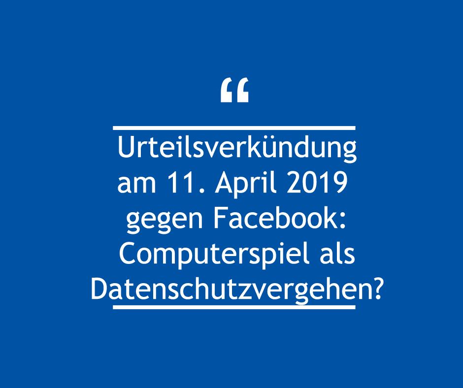 Urteilsverkündung am 11. April 2019 gegen Facebook: Computerspiel als Datenschutzverstoß?