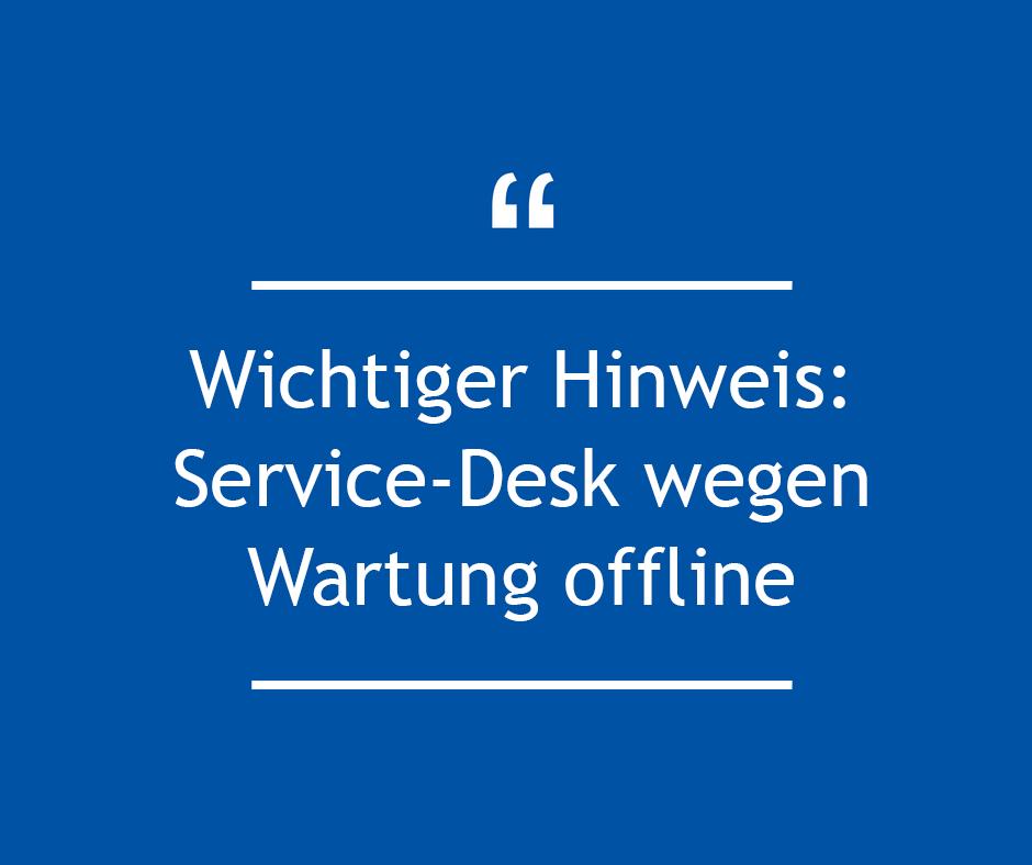 Hinweis: Service-Desk wegen Wartung offline